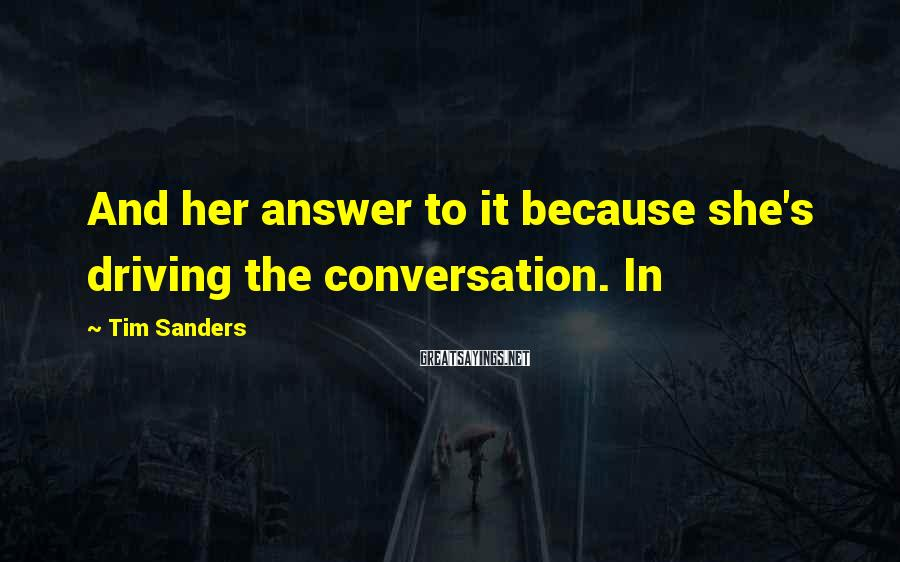 Tim Sanders Sayings: And her answer to it because she's driving the conversation. In