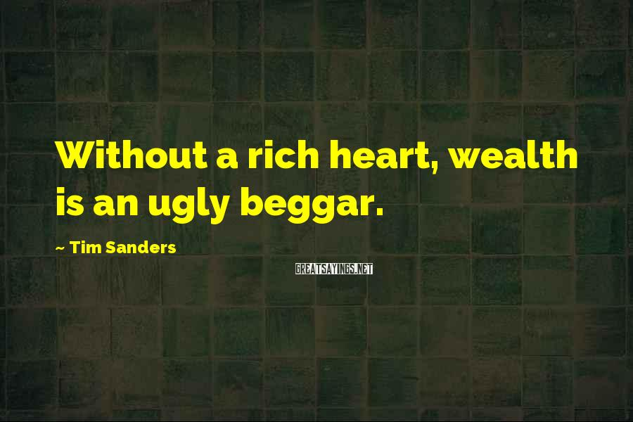 Tim Sanders Sayings: Without a rich heart, wealth is an ugly beggar.