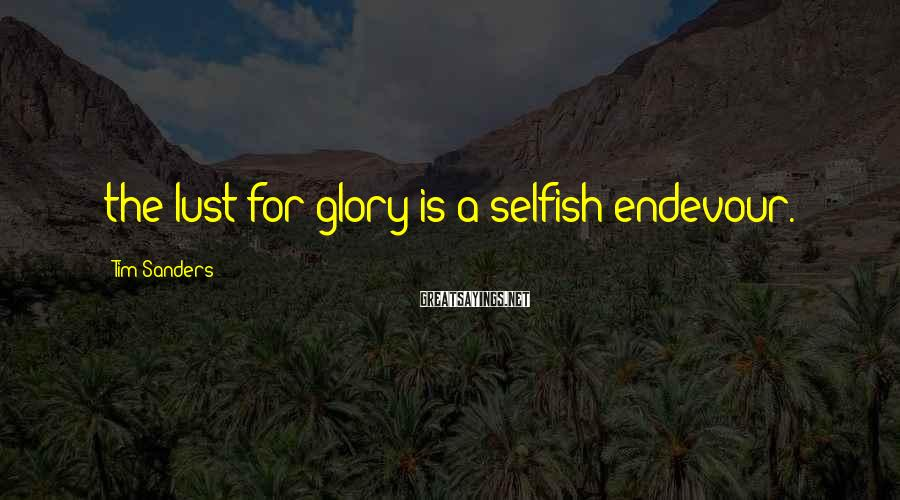 Tim Sanders Sayings: the lust for glory is a selfish endevour.