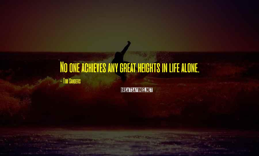Tim Sanders Sayings: No one achieves any great heights in life alone.