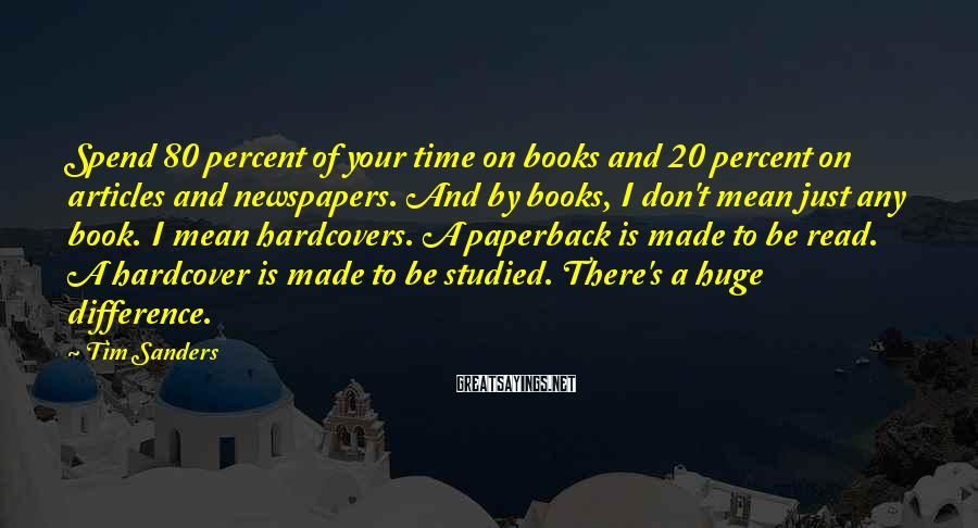 Tim Sanders Sayings: Spend 80 percent of your time on books and 20 percent on articles and newspapers.
