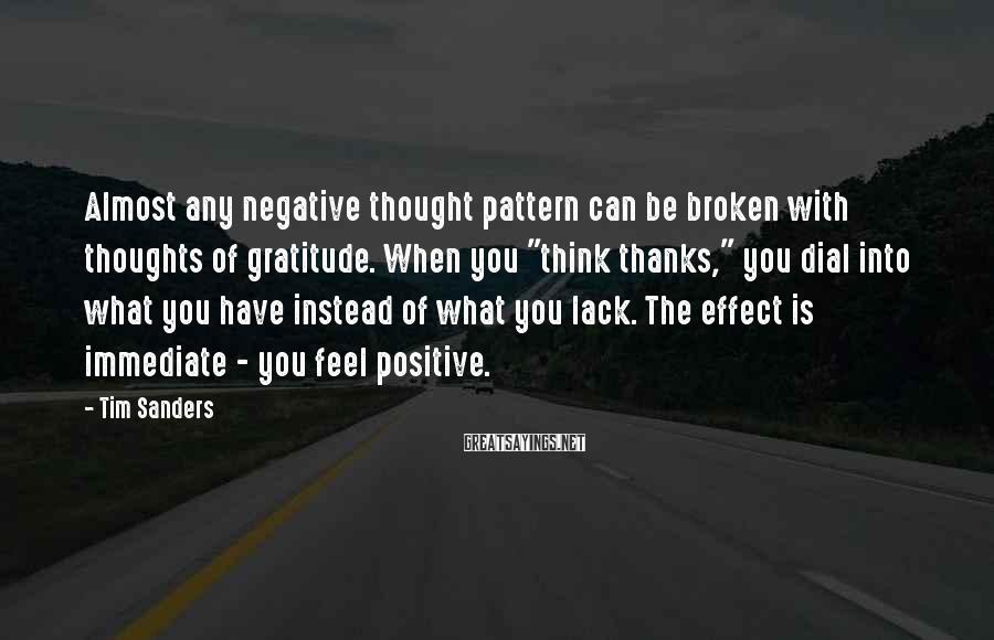 """Tim Sanders Sayings: Almost any negative thought pattern can be broken with thoughts of gratitude. When you """"think"""