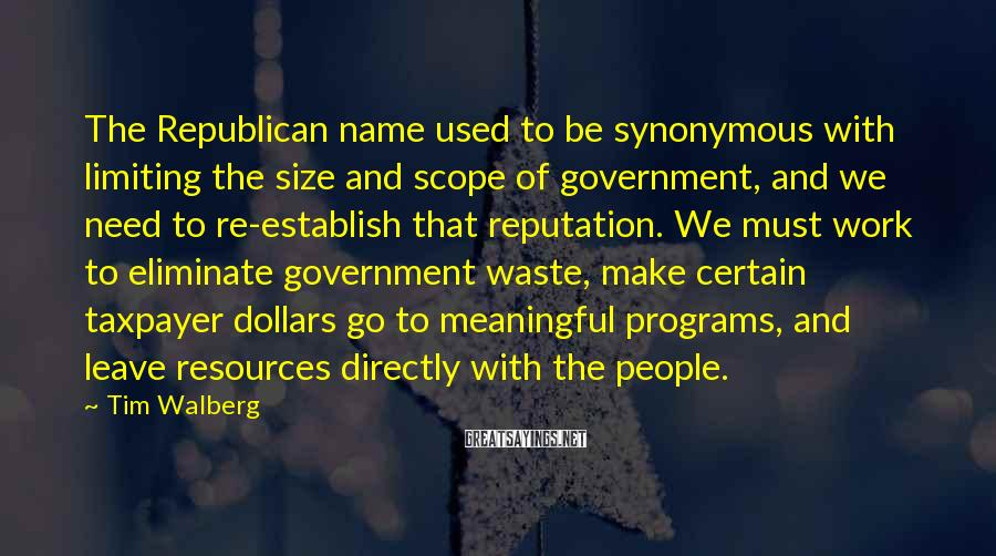 Tim Walberg Sayings: The Republican name used to be synonymous with limiting the size and scope of government,