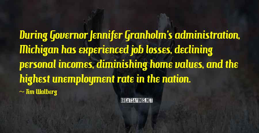 Tim Walberg Sayings: During Governor Jennifer Granholm's administration, Michigan has experienced job losses, declining personal incomes, diminishing home