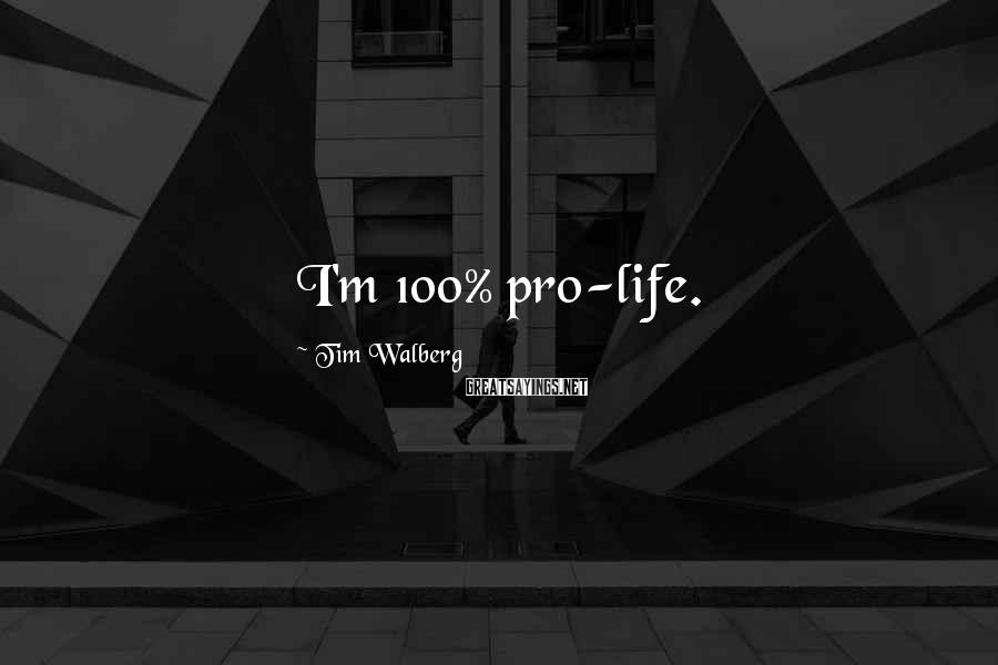 Tim Walberg Sayings: I'm 100% pro-life.