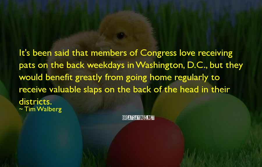 Tim Walberg Sayings: It's been said that members of Congress love receiving pats on the back weekdays in