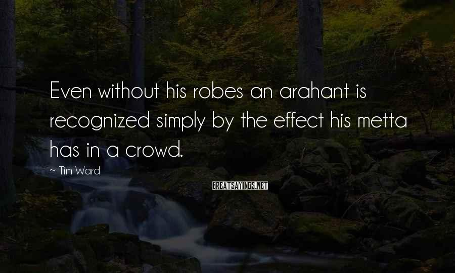 Tim Ward Sayings: Even without his robes an arahant is recognized simply by the effect his metta has