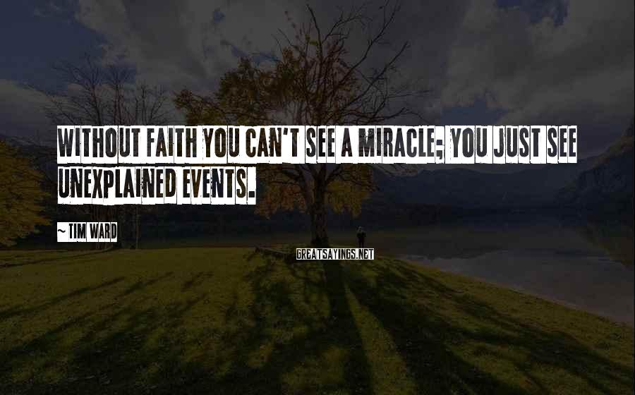 Tim Ward Sayings: Without faith you can't see a miracle; you just see unexplained events.
