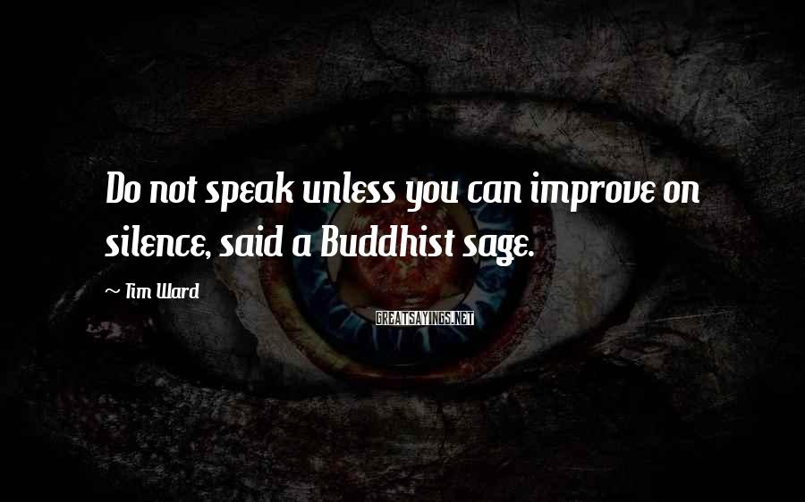 Tim Ward Sayings: Do not speak unless you can improve on silence, said a Buddhist sage.