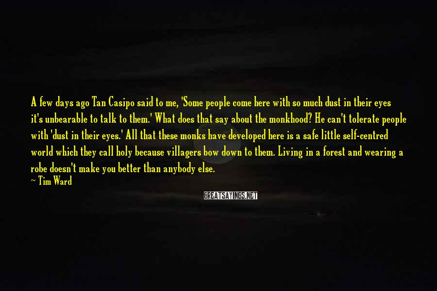 Tim Ward Sayings: A few days ago Tan Casipo said to me, 'Some people come here with so