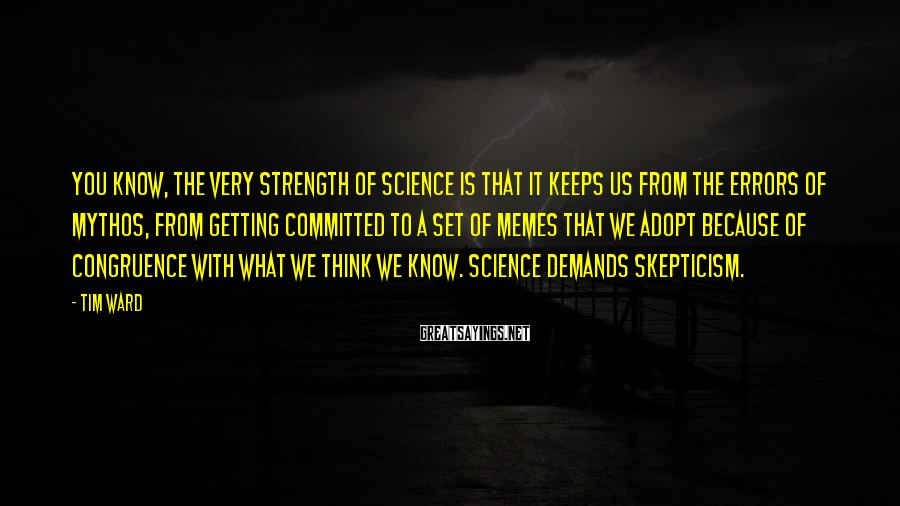 Tim Ward Sayings: You know, the very strength of science is that it keeps us from the errors