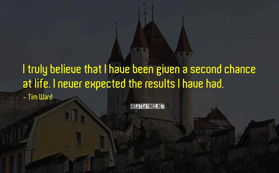 Tim Ward Sayings: I truly believe that I have been given a second chance at life. I never