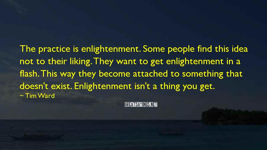 Tim Ward Sayings: The practice is enlightenment. Some people find this idea not to their liking. They want