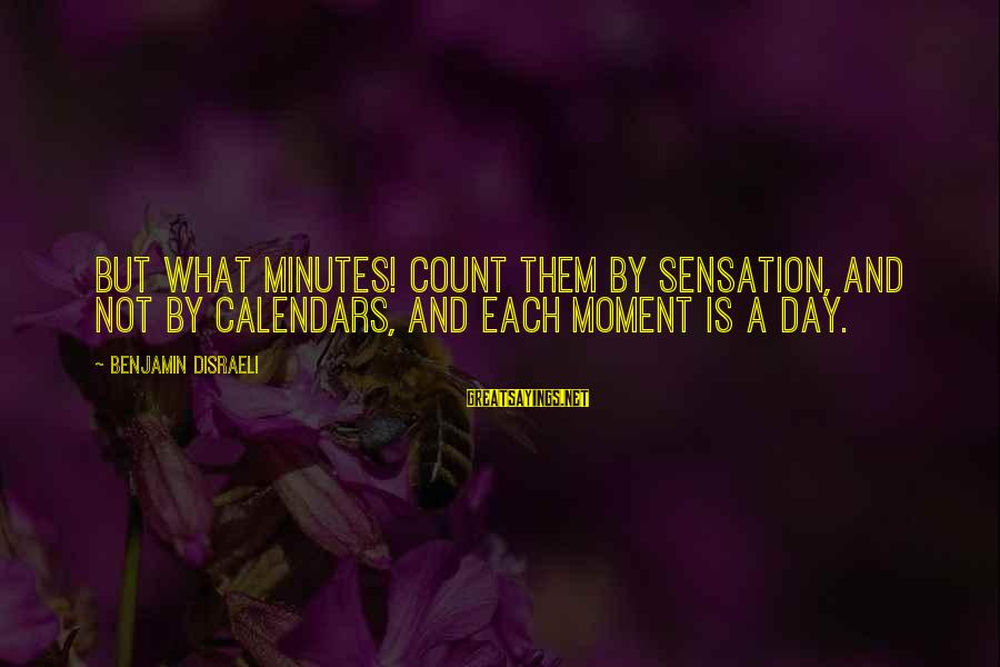 Time And Calendars Sayings By Benjamin Disraeli: But what minutes! Count them by sensation, and not by calendars, and each moment is