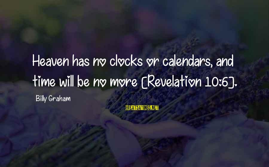 Time And Calendars Sayings By Billy Graham: Heaven has no clocks or calendars, and time will be no more [Revelation 10:6].