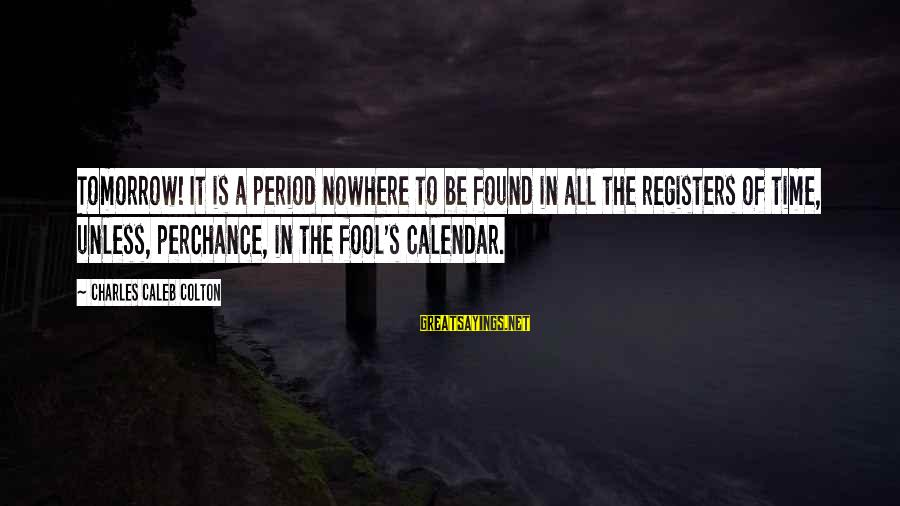 Time And Calendars Sayings By Charles Caleb Colton: Tomorrow! It is a period nowhere to be found in all the registers of time,