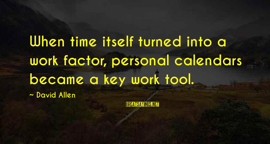 Time And Calendars Sayings By David Allen: When time itself turned into a work factor, personal calendars became a key work tool.
