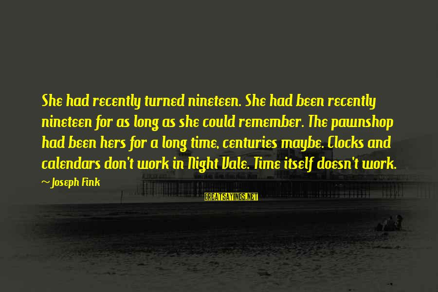 Time And Calendars Sayings By Joseph Fink: She had recently turned nineteen. She had been recently nineteen for as long as she