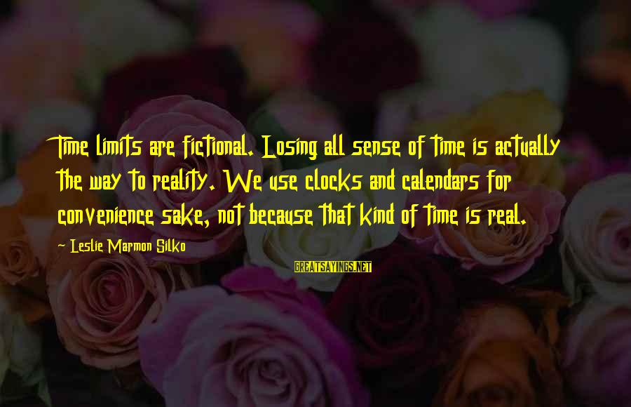 Time And Calendars Sayings By Leslie Marmon Silko: Time limits are fictional. Losing all sense of time is actually the way to reality.