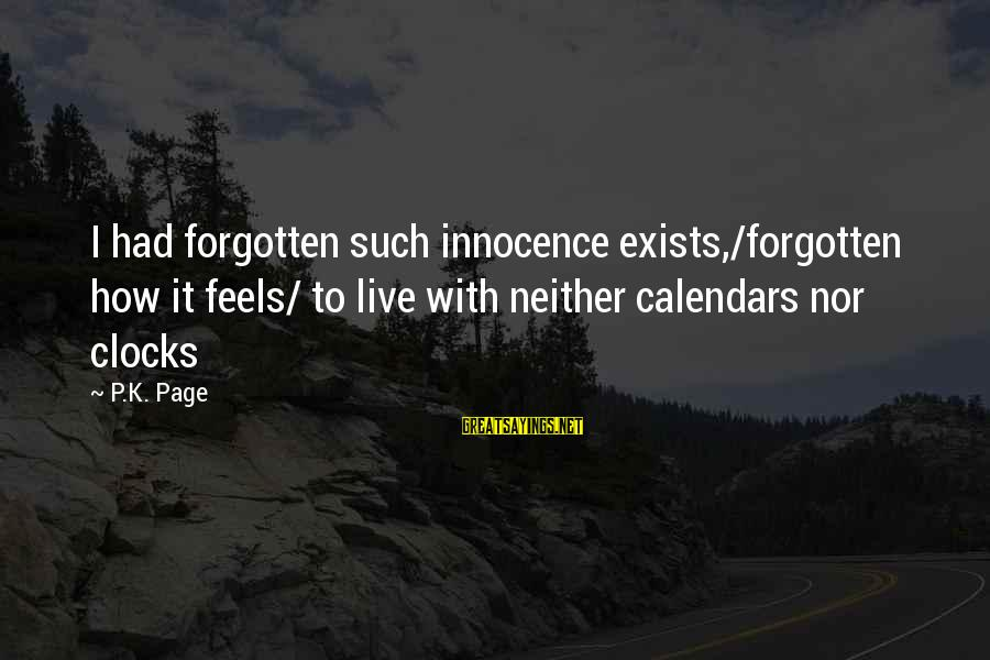 Time And Calendars Sayings By P.K. Page: I had forgotten such innocence exists,/forgotten how it feels/ to live with neither calendars nor