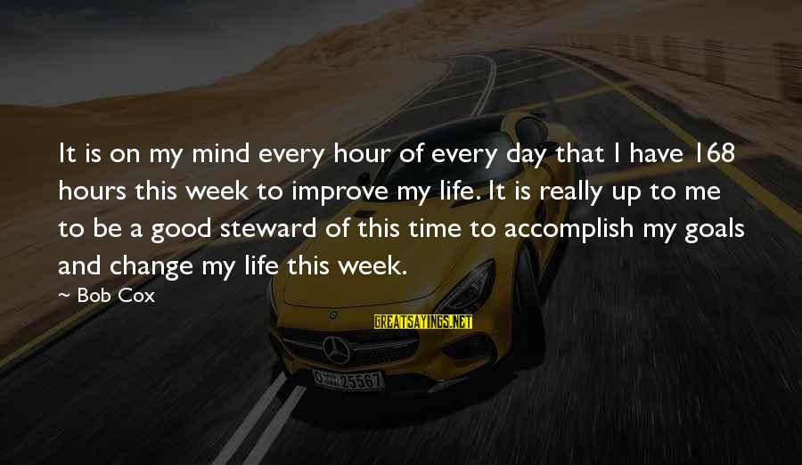 Time And Life Change Sayings By Bob Cox: It is on my mind every hour of every day that I have 168 hours