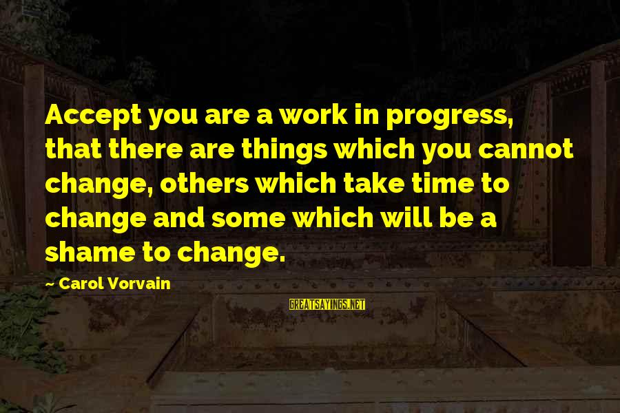 Time And Life Change Sayings By Carol Vorvain: Accept you are a work in progress, that there are things which you cannot change,