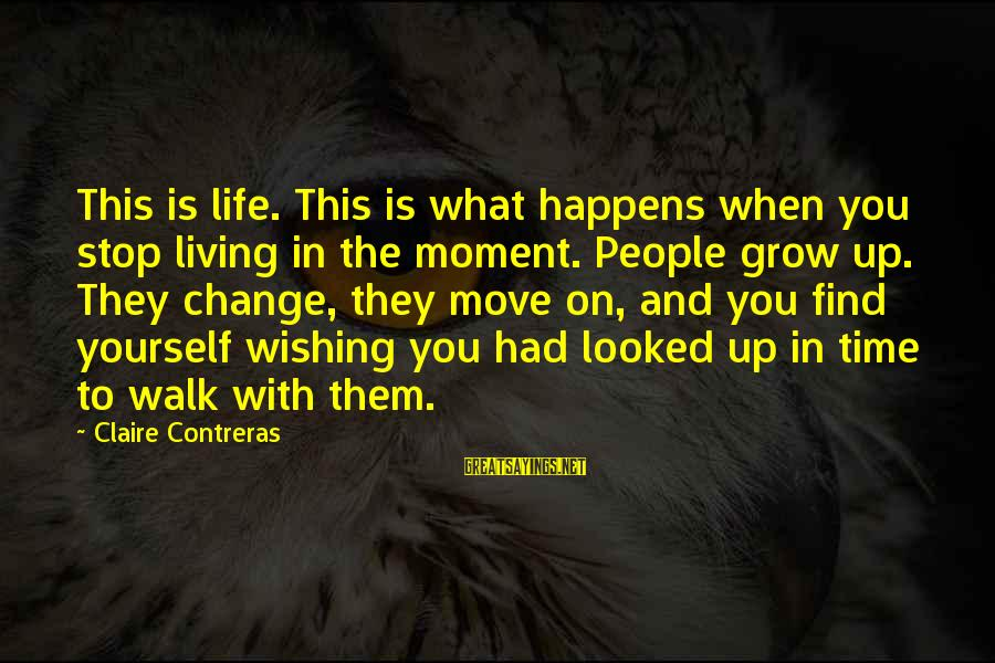 Time And Life Change Sayings By Claire Contreras: This is life. This is what happens when you stop living in the moment. People