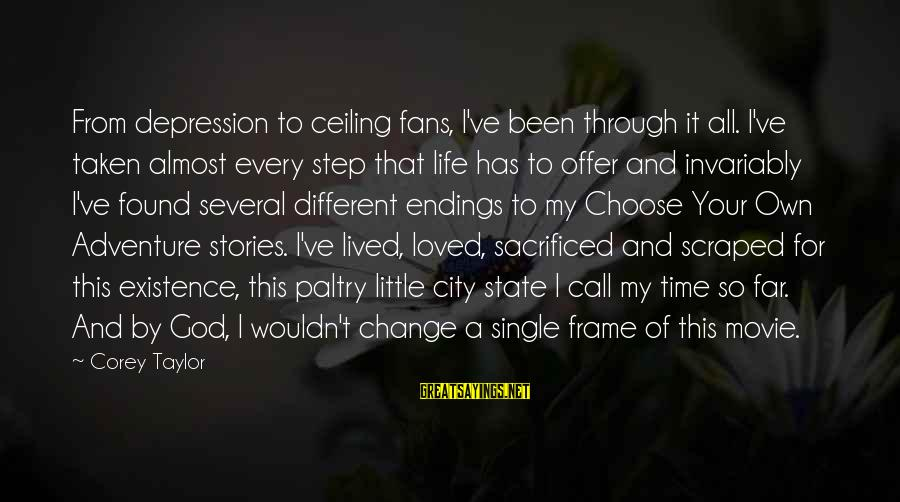Time And Life Change Sayings By Corey Taylor: From depression to ceiling fans, I've been through it all. I've taken almost every step