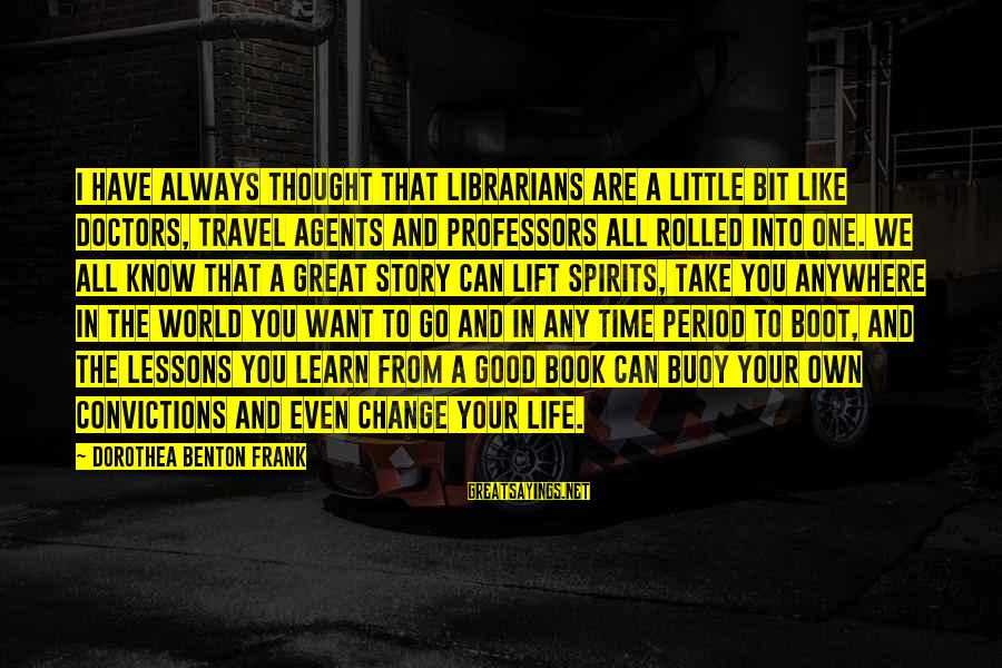 Time And Life Change Sayings By Dorothea Benton Frank: I have always thought that librarians are a little bit like doctors, travel agents and