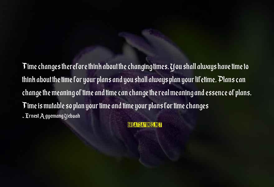 Time And Life Change Sayings By Ernest Agyemang Yeboah: Time changes therefore think about the changing times. You shall always have time to think