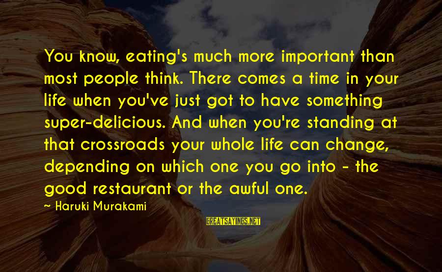 Time And Life Change Sayings By Haruki Murakami: You know, eating's much more important than most people think. There comes a time in