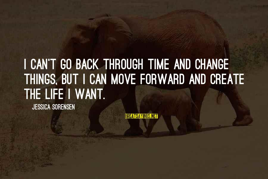Time And Life Change Sayings By Jessica Sorensen: I can't go back through time and change things, but I can move forward and