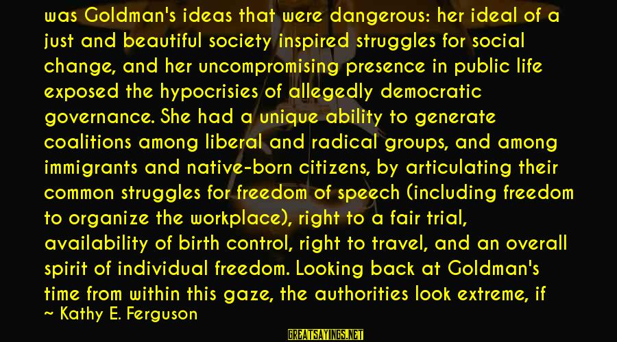 Time And Life Change Sayings By Kathy E. Ferguson: was Goldman's ideas that were dangerous: her ideal of a just and beautiful society inspired