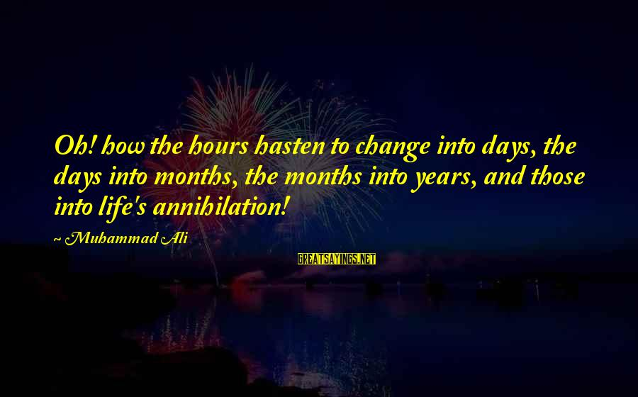 Time And Life Change Sayings By Muhammad Ali: Oh! how the hours hasten to change into days, the days into months, the months
