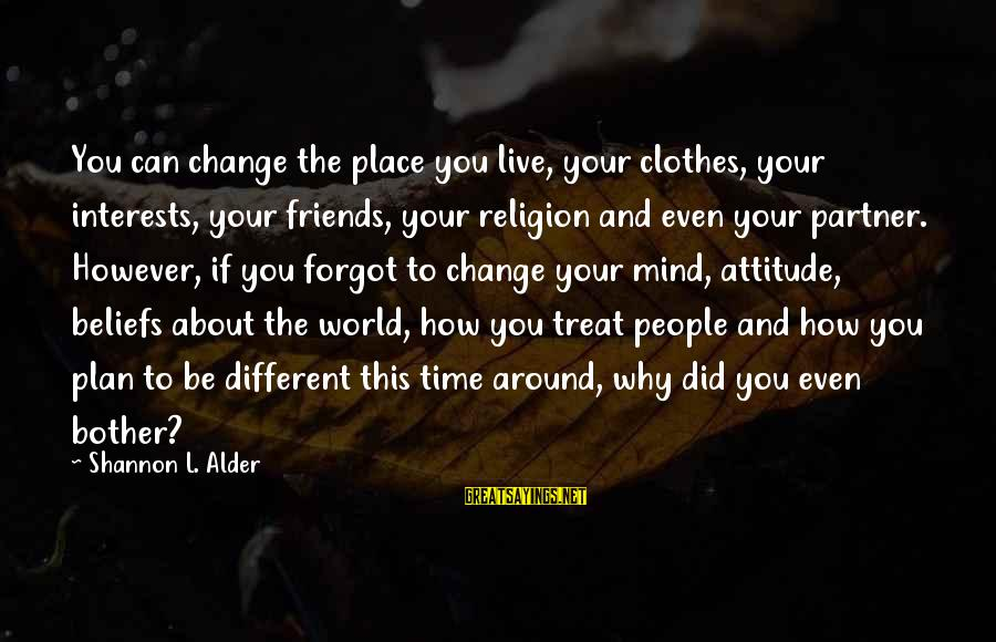 Time And Life Change Sayings By Shannon L. Alder: You can change the place you live, your clothes, your interests, your friends, your religion