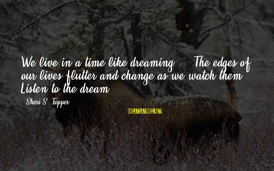 Time And Life Change Sayings By Sheri S. Tepper: We live in a time like dreaming ... The edges of our lives flutter and
