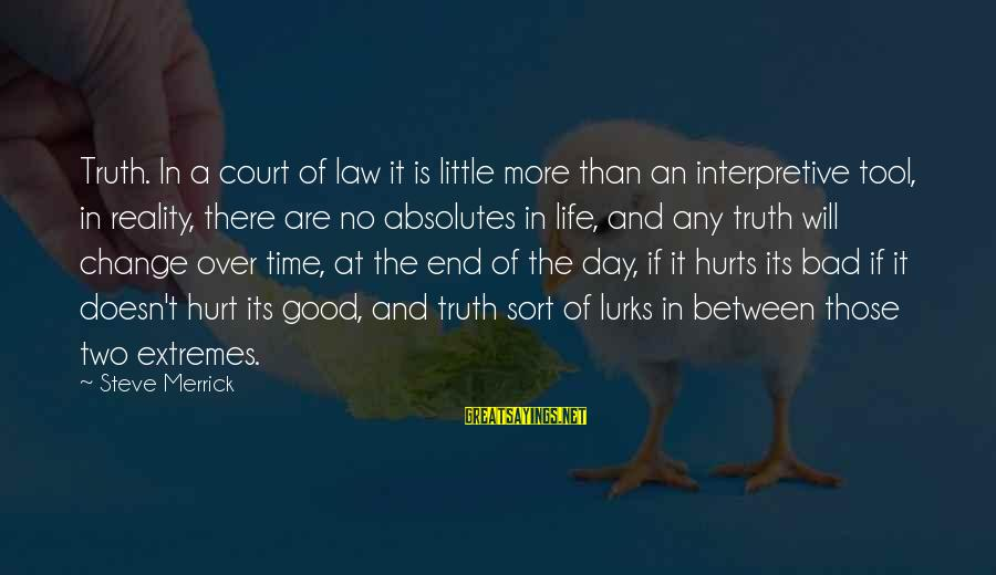 Time And Life Change Sayings By Steve Merrick: Truth. In a court of law it is little more than an interpretive tool, in