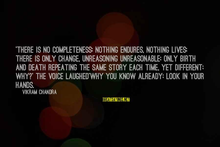 Time And Life Change Sayings By Vikram Chandra: 'There is no completeness; nothing endures, nothing lives; there is only change, unreasoning unreasonable; only