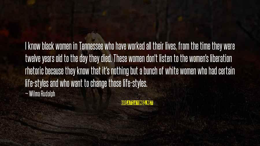 Time And Life Change Sayings By Wilma Rudolph: I know black women in Tennessee who have worked all their lives, from the time