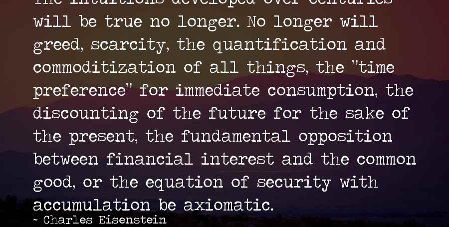 Time Consumption Sayings By Charles Eisenstein: The intuitions developed over centuries will be true no longer. No longer will greed, scarcity,