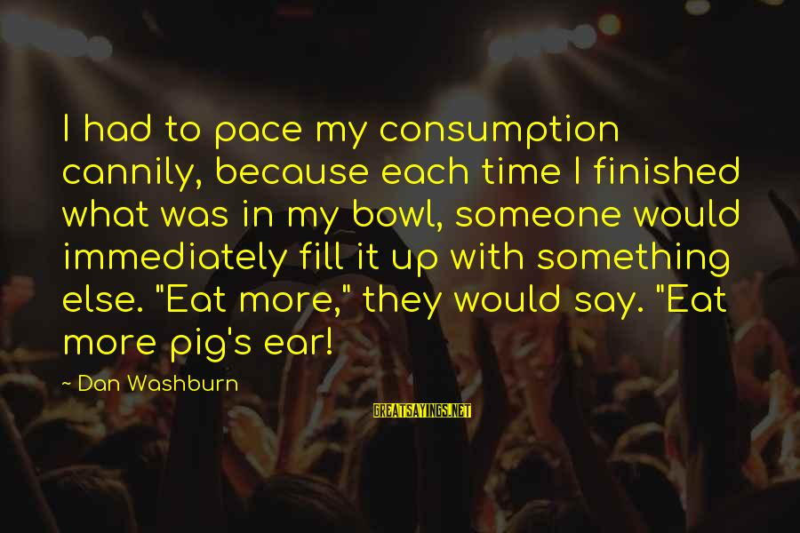 Time Consumption Sayings By Dan Washburn: I had to pace my consumption cannily, because each time I finished what was in