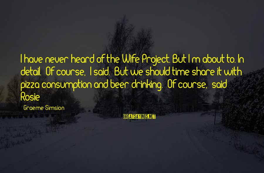 Time Consumption Sayings By Graeme Simsion: I have never heard of the Wife Project. But I'm about to. In detail.''Of course,'