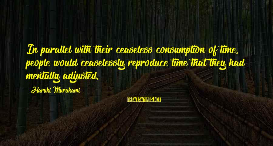 Time Consumption Sayings By Haruki Murakami: In parallel with their ceaseless consumption of time, people would ceaselessly reproduce time that they