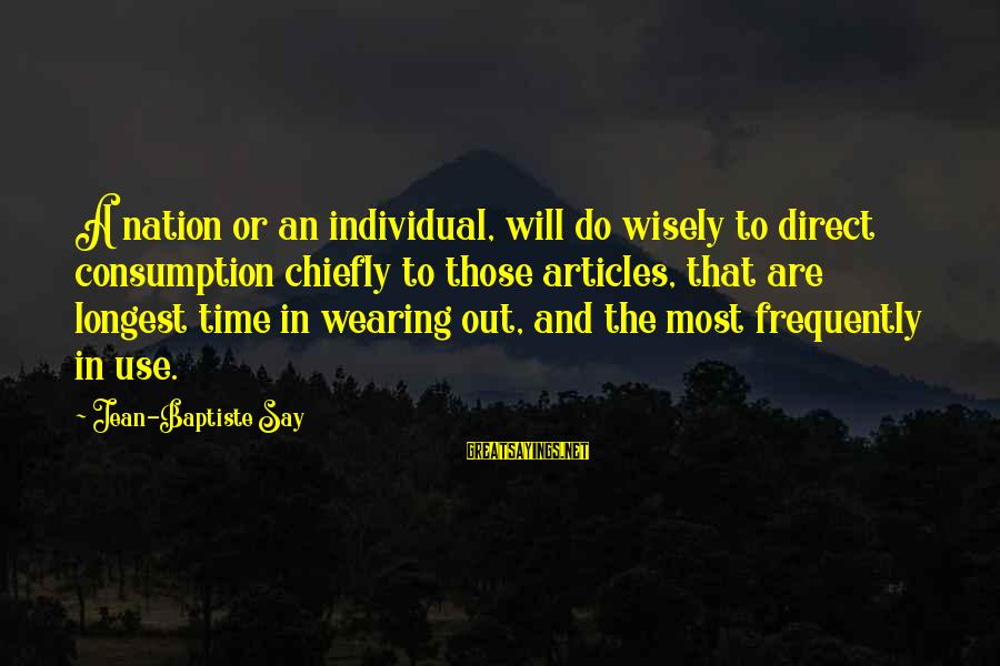 Time Consumption Sayings By Jean-Baptiste Say: A nation or an individual, will do wisely to direct consumption chiefly to those articles,