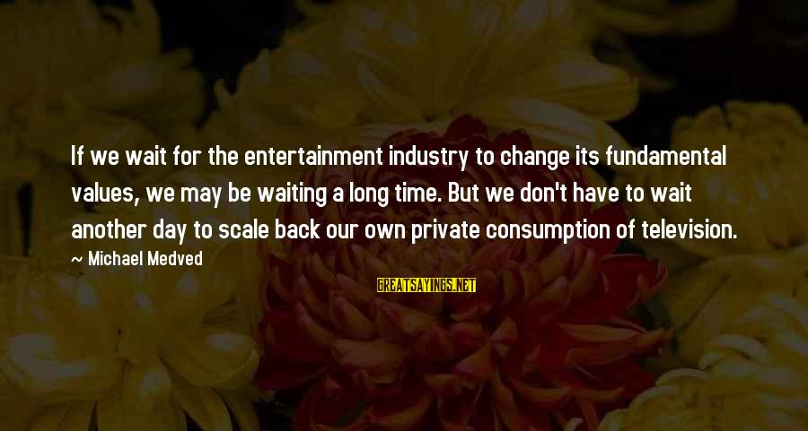 Time Consumption Sayings By Michael Medved: If we wait for the entertainment industry to change its fundamental values, we may be