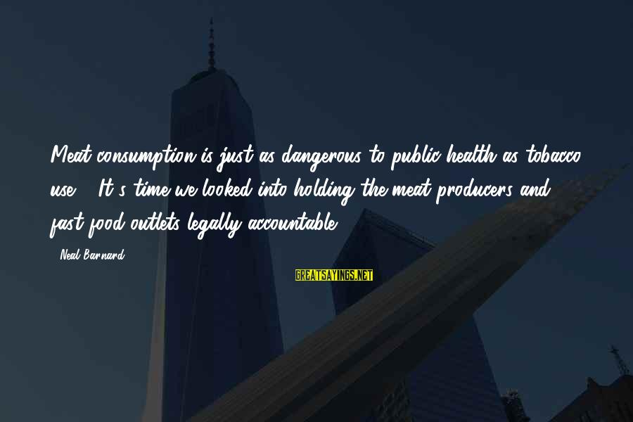 Time Consumption Sayings By Neal Barnard: Meat consumption is just as dangerous to public health as tobacco use ... It's time
