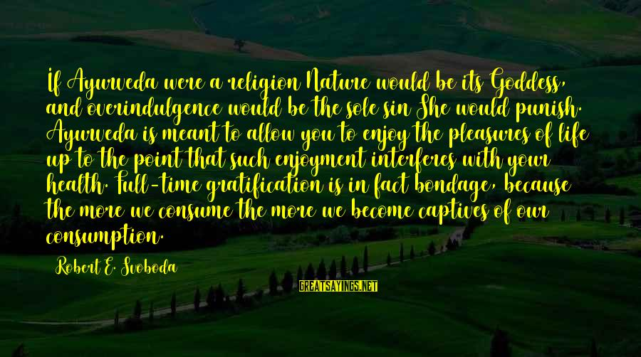 Time Consumption Sayings By Robert E. Svoboda: If Ayurveda were a religion Nature would be its Goddess, and overindulgence would be the