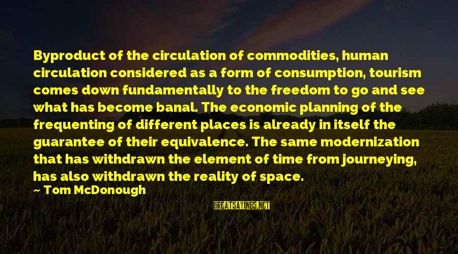 Time Consumption Sayings By Tom McDonough: Byproduct of the circulation of commodities, human circulation considered as a form of consumption, tourism