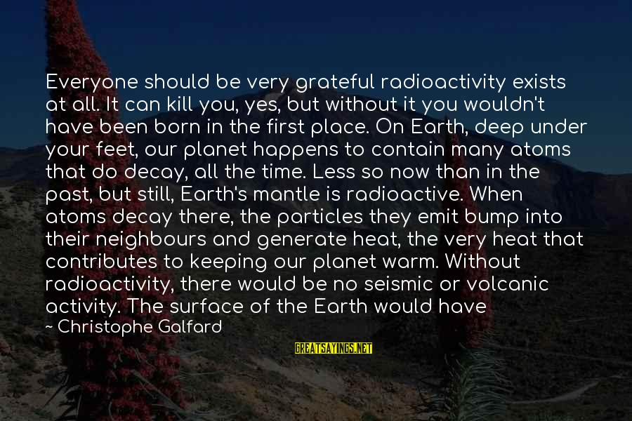 Time Decay Sayings By Christophe Galfard: Everyone should be very grateful radioactivity exists at all. It can kill you, yes, but