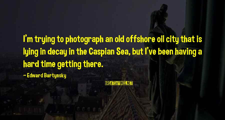 Time Decay Sayings By Edward Burtynsky: I'm trying to photograph an old offshore oil city that is lying in decay in